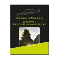Quaderno di tecnologia Vol. 2 Ambiente e proiezioni assonometriche